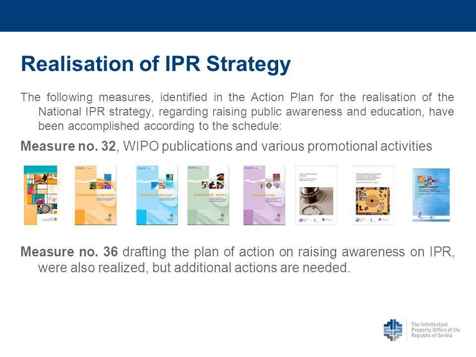 Realisation of IPR Strategy The following measures, identified in the Action Plan for the realisation of the National IPR strategy, regarding raising public awareness and education, have been accomplished according to the schedule: Measure no.