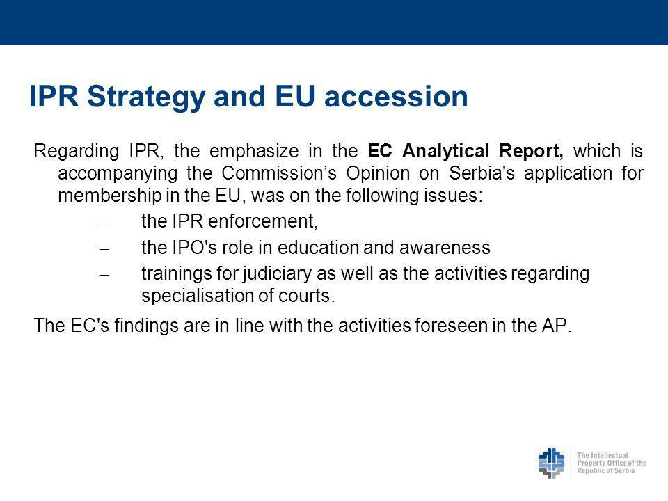 IPR Strategy and EU accession Regarding IPR, the emphasize in the EC Analytical Report, which is accompanying the Commissions Opinion on Serbia s application for membership in the EU, was on the following issues: – the IPR enforcement, – the IPO s role in education and awareness – trainings for judiciary as well as the activities regarding specialisation of courts.