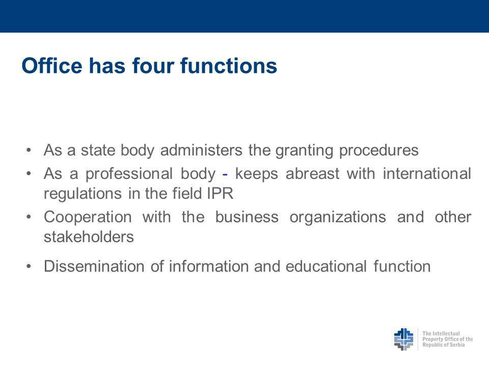 Office has four functions As a state body administers the granting procedures As a professional body - keeps abreast with international regulations in the field IPR Cooperation with the business organizations and other stakeholders Dissemination of information and educational function