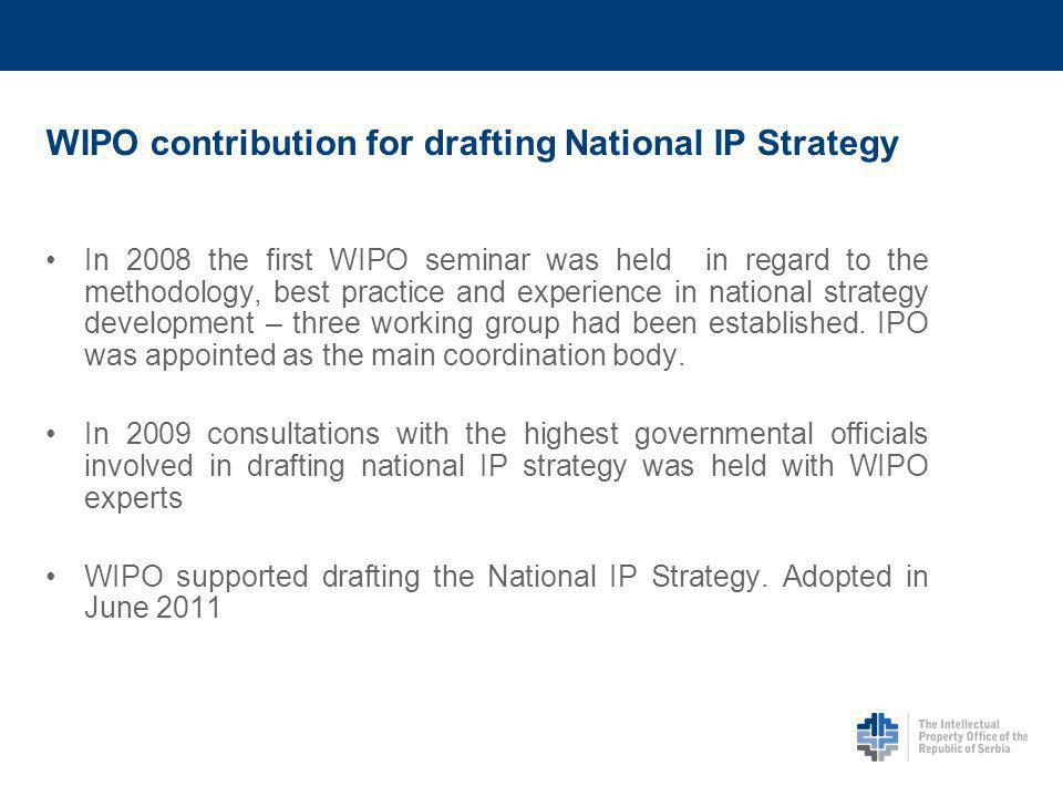WIPO contribution for drafting National IP Strategy In 2008 the first WIPO seminar was held in regard to the methodology, best practice and experience in national strategy development – three working group had been established.