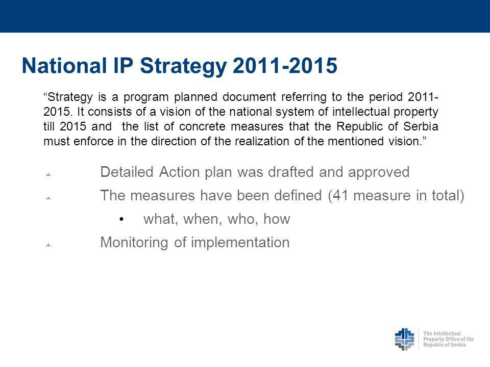 National IP Strategy 2011-2015 Detailed Action plan was drafted and approved The measures have been defined (41 measure in total) what, when, who, how Monitoring of implementation Strategy is a program planned document referring to the period 2011- 2015.