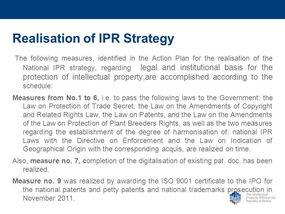 Realisation of IPR Strategy The following measures, identified in the Action Plan for the realisation of the National IPR strategy, regarding legal and institutional basis for the protection of intellectual property,are accomplished according to the schedule: Measures from No.1 to 6, i.e.