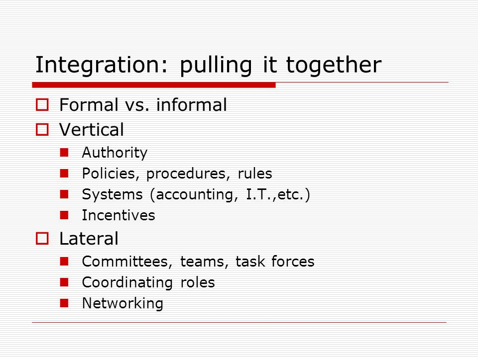 Integration: pulling it together Formal vs. informal Vertical Authority Policies, procedures, rules Systems (accounting, I.T.,etc.) Incentives Lateral