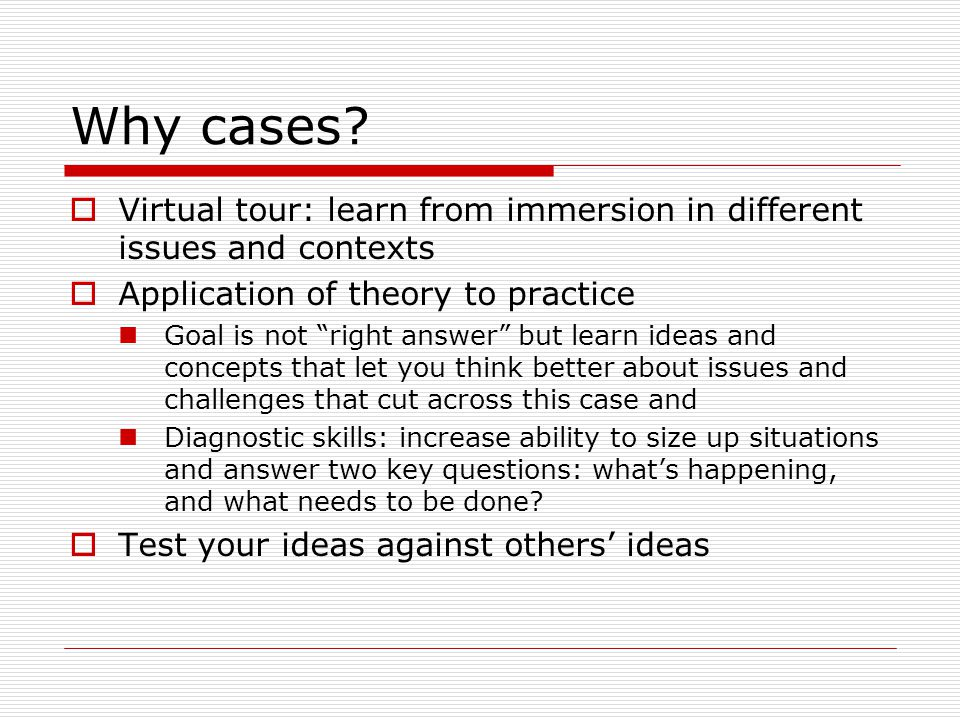 Why cases? Virtual tour: learn from immersion in different issues and contexts Application of theory to practice Goal is not right answer but learn id