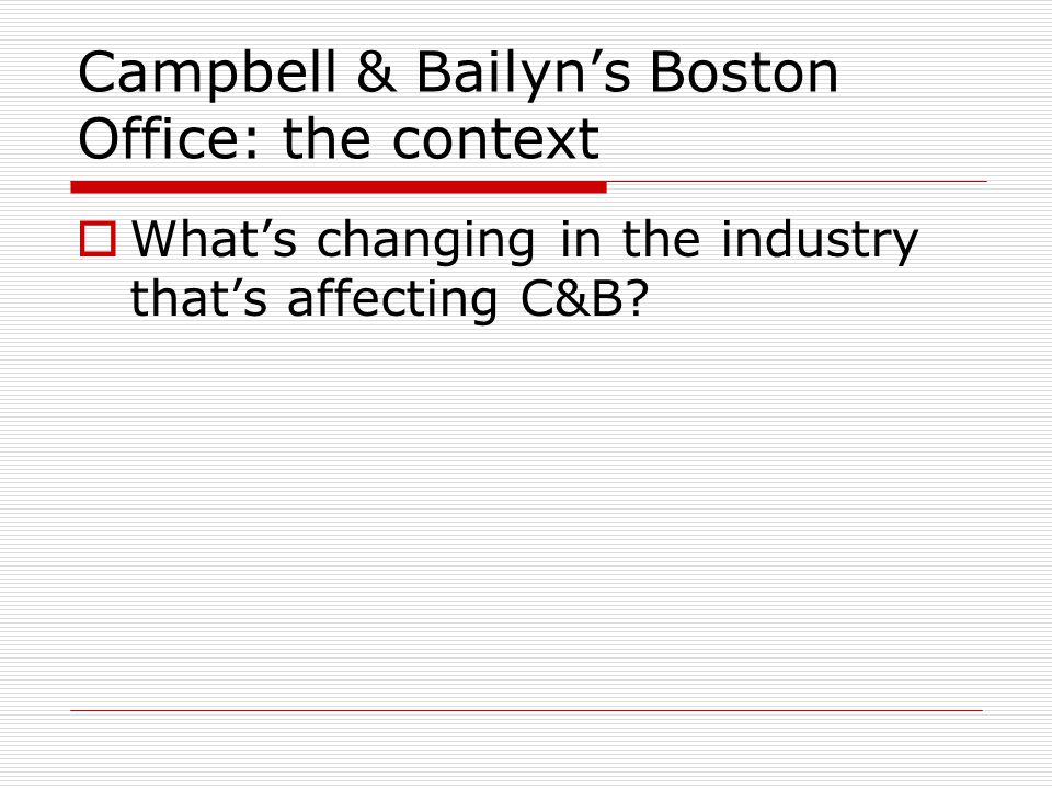 Campbell & Bailyns Boston Office: the context Whats changing in the industry thats affecting C&B