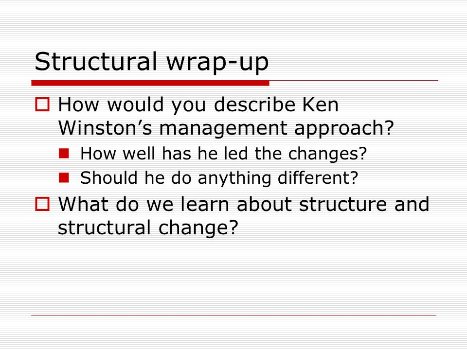 Structural wrap-up How would you describe Ken Winstons management approach? How well has he led the changes? Should he do anything different? What do
