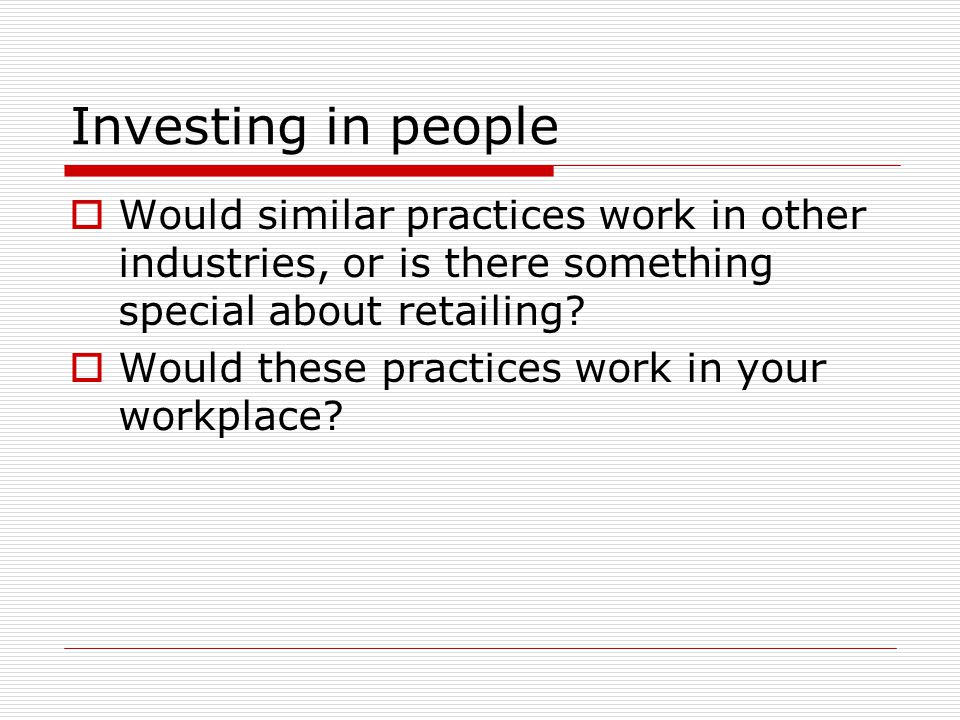 Investing in people Would similar practices work in other industries, or is there something special about retailing? Would these practices work in you