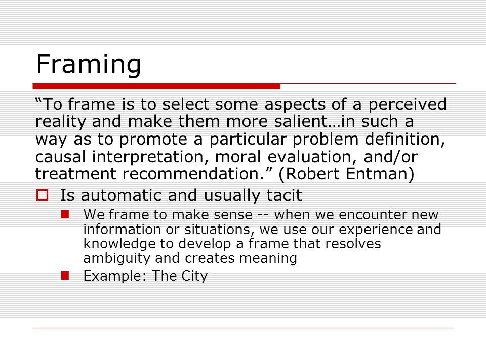 Framing To frame is to select some aspects of a perceived reality and make them more salient…in such a way as to promote a particular problem definition, causal interpretation, moral evaluation, and/or treatment recommendation.
