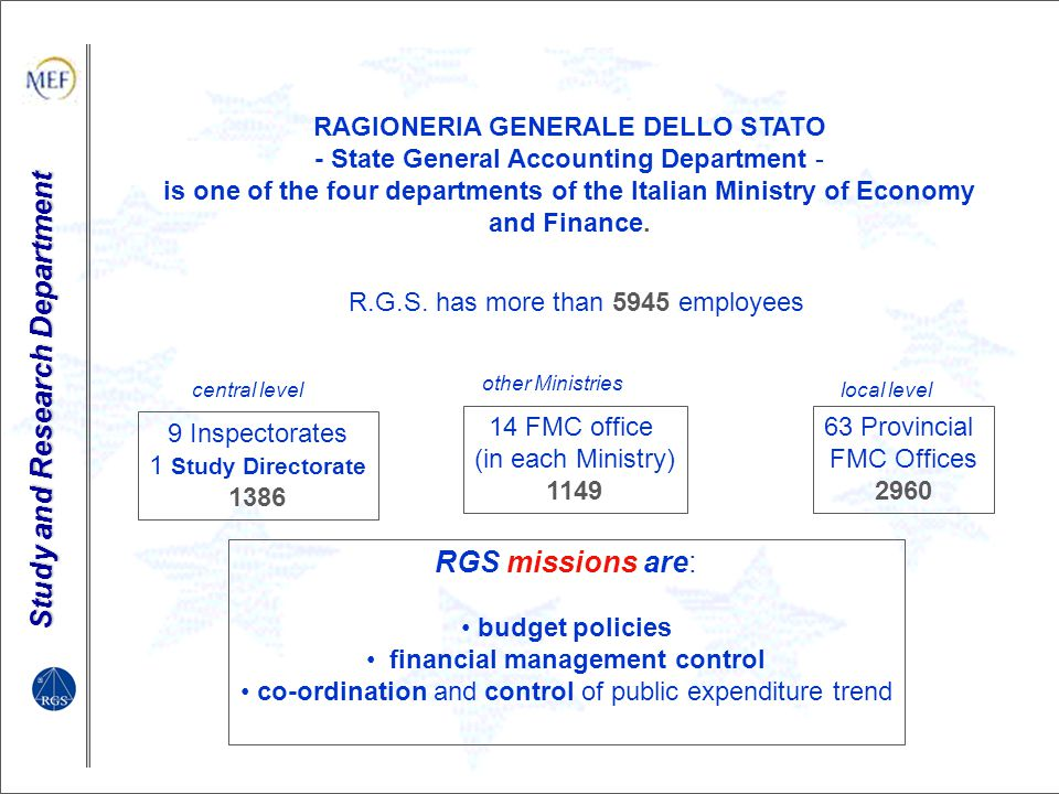 Study and Research Department Italian MS Institution - presentation State General Accounting Office The budget is managed by State General Accounting Office (Ragioneria Generale dello Stato, R.G.S.) RGS is responsible for the central government budget preparation and execution, for the collection of data of revenues and expenditures for the central and general government, and the compilation of annual final accounts in cash term.