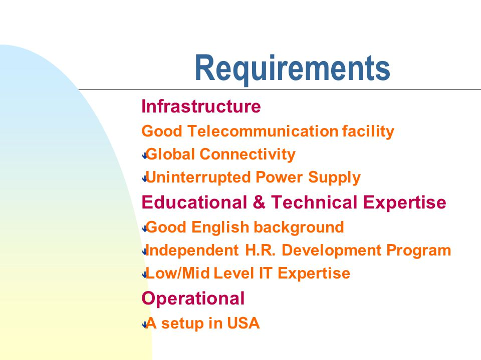 Requirements Infrastructure Good Telecommunication facility ê Global Connectivity ê Uninterrupted Power Supply Educational & Technical Expertise ê Good English background ê Independent H.R.