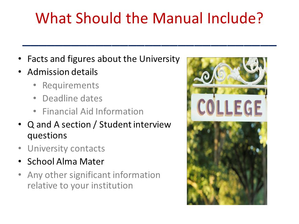 What Should the Manual Include? _______________________________ Facts and figures about the University Admission details Requirements Deadline dates F