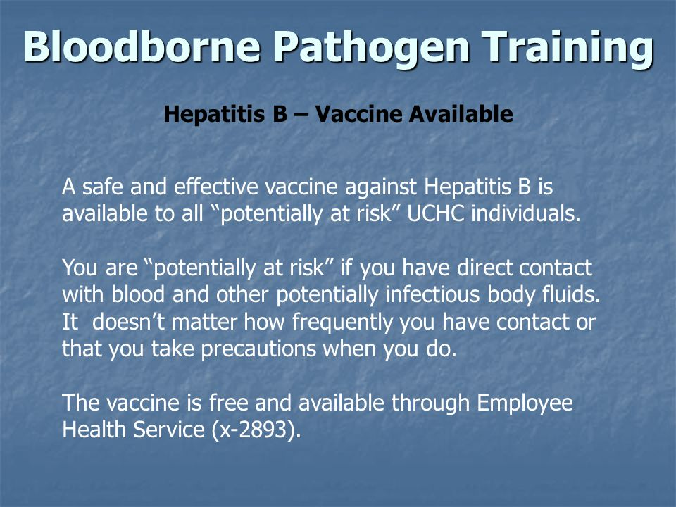 Bloodborne Pathogen Training Hepatitis B – Vaccine Available A safe and effective vaccine against Hepatitis B is available to all potentially at risk UCHC individuals.