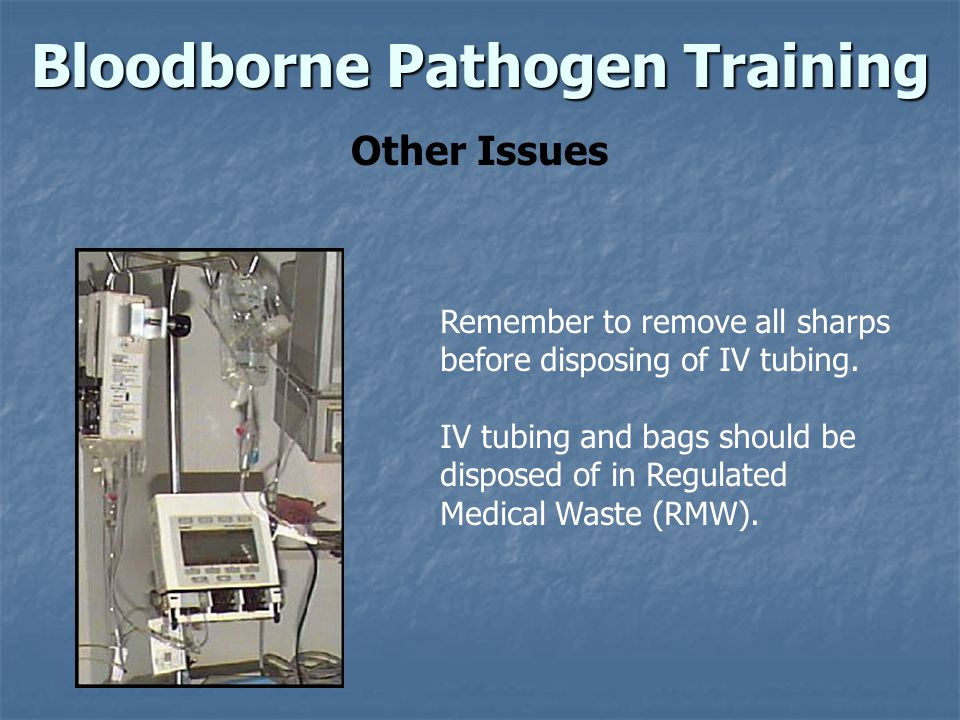 Bloodborne Pathogen Training Other Issues Remember to remove all sharps before disposing of IV tubing.