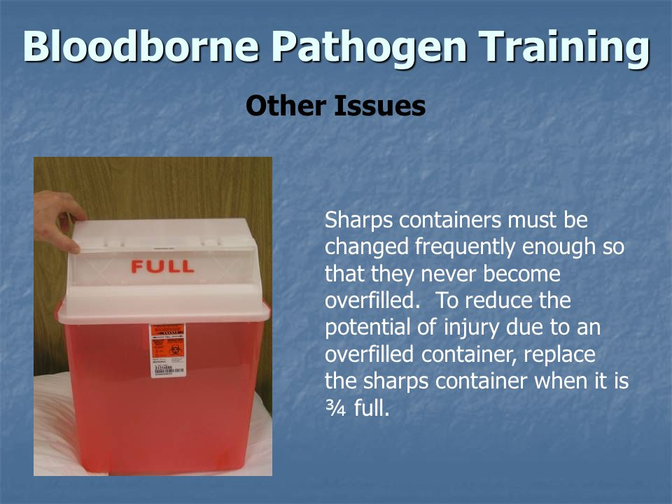 Bloodborne Pathogen Training Other Issues Sharps containers must be changed frequently enough so that they never become overfilled.