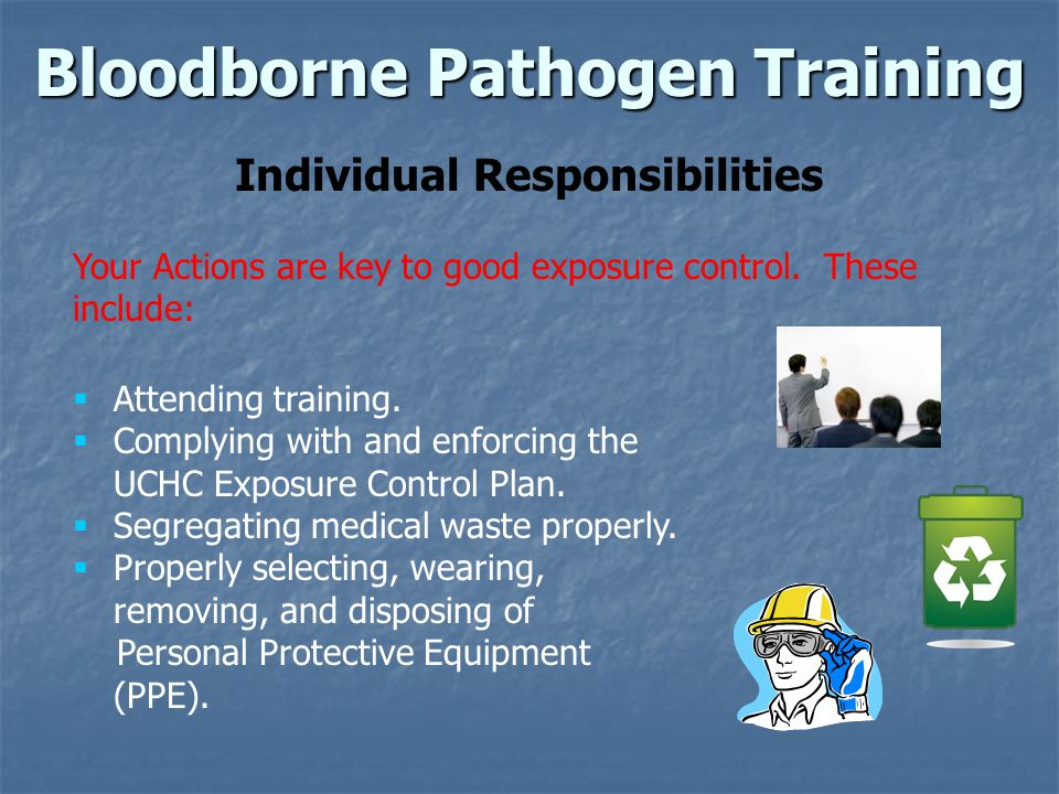 Bloodborne Pathogen Training Individual Responsibilities Your Actions are key to good exposure control.