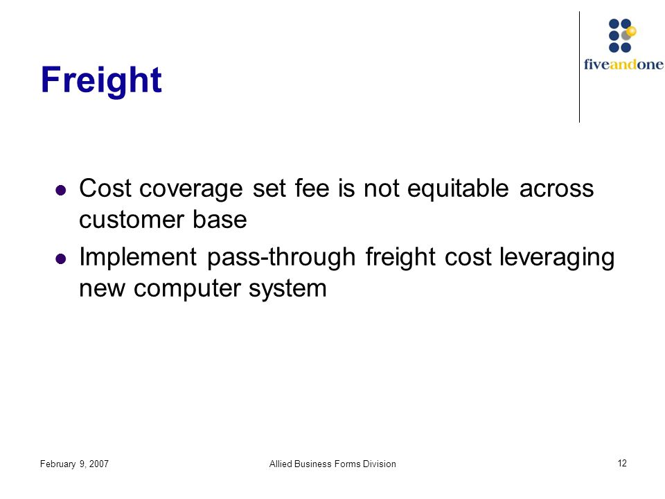 February 9, 2007Allied Business Forms Division 12 Freight Cost coverage set fee is not equitable across customer base Implement pass-through freight cost leveraging new computer system