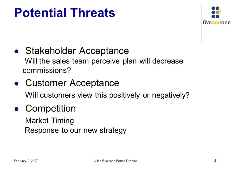 February 9, 2007Allied Business Forms Division 21 Potential Threats Stakeholder Acceptance Will the sales team perceive plan will decrease commissions.