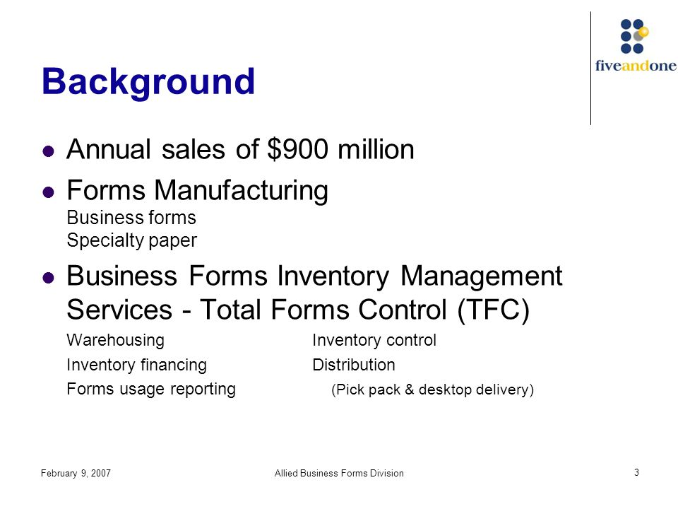 February 9, 2007Allied Business Forms Division 4 Background TFC Inventory Storage 10 distribution centers Pricing Clients charged flat monthly fee on product cost plus 32.2%, regardless of level of service Covers warehousing, distribution, cost of capital for inventory & freight expense (based on 1990 aggregated financial data) Profit Margin Sales force charges average of 20% of product & services; individual accounts can vary from standard formula