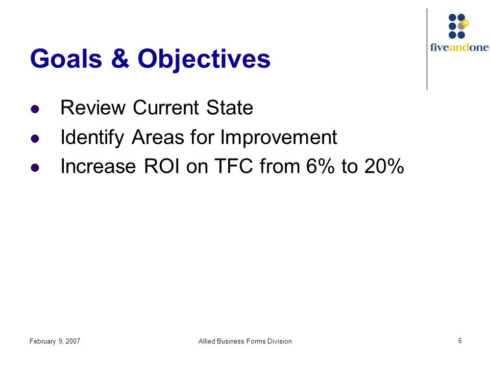 February 9, 2007Allied Business Forms Division 6 Goals & Objectives Review Current State Identify Areas for Improvement Increase ROI on TFC from 6% to 20%