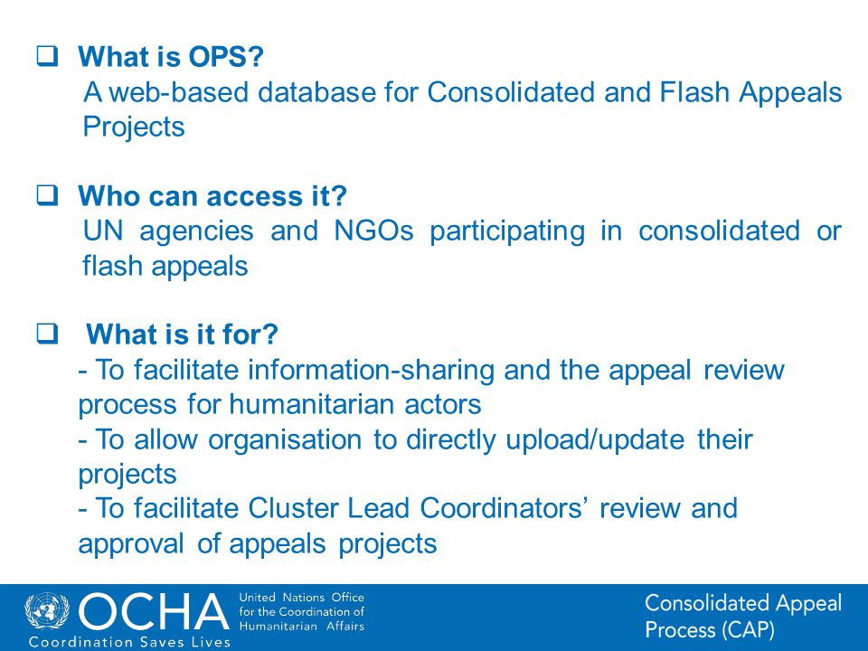 4Office for the Coordination of Humanitarian Affairs (OCHA) CAP (Consolidated Appeal Process) Section What is OPS? A web-based database for Consolidat