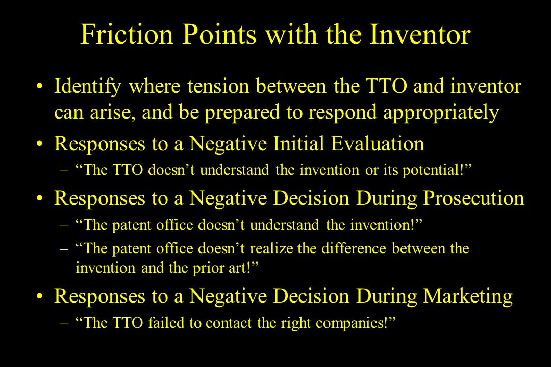 Friction Points with the Inventor Identify where tension between the TTO and inventor can arise, and be prepared to respond appropriately Responses to a Negative Initial Evaluation –The TTO doesnt understand the invention or its potential.