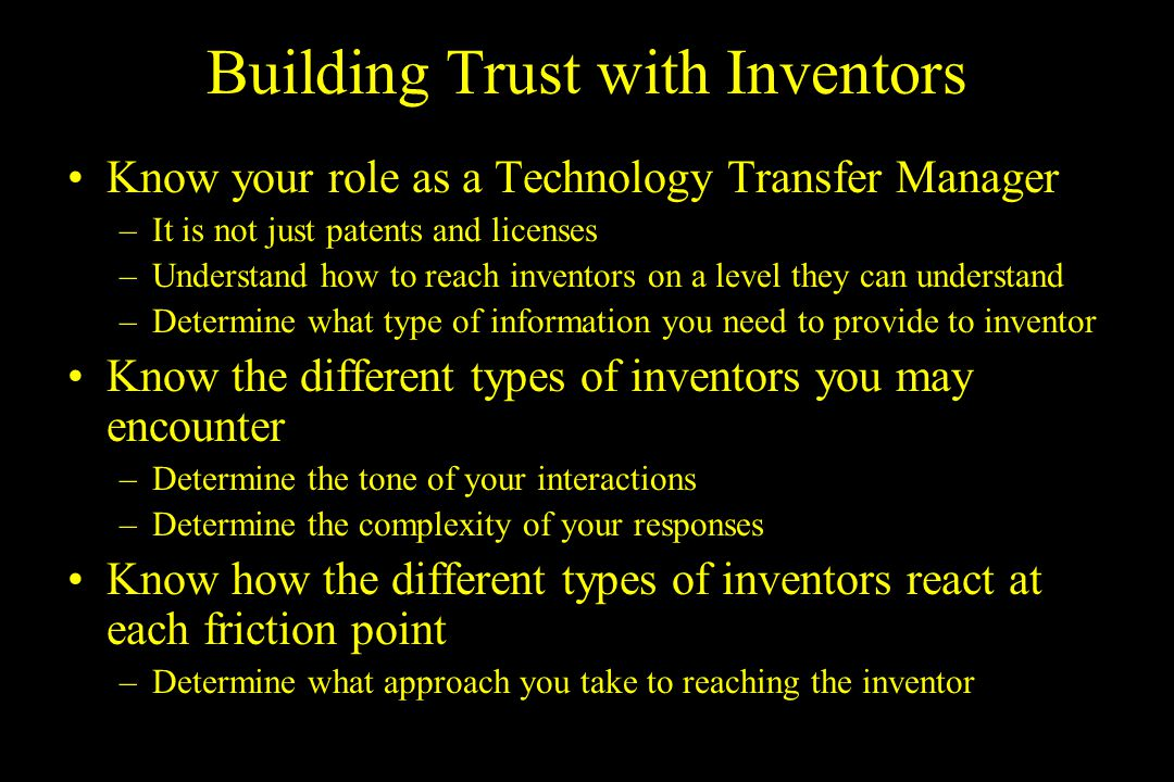 Building Trust with Inventors Know your role as a Technology Transfer Manager –It is not just patents and licenses –Understand how to reach inventors on a level they can understand –Determine what type of information you need to provide to inventor Know the different types of inventors you may encounter –Determine the tone of your interactions –Determine the complexity of your responses Know how the different types of inventors react at each friction point –Determine what approach you take to reaching the inventor
