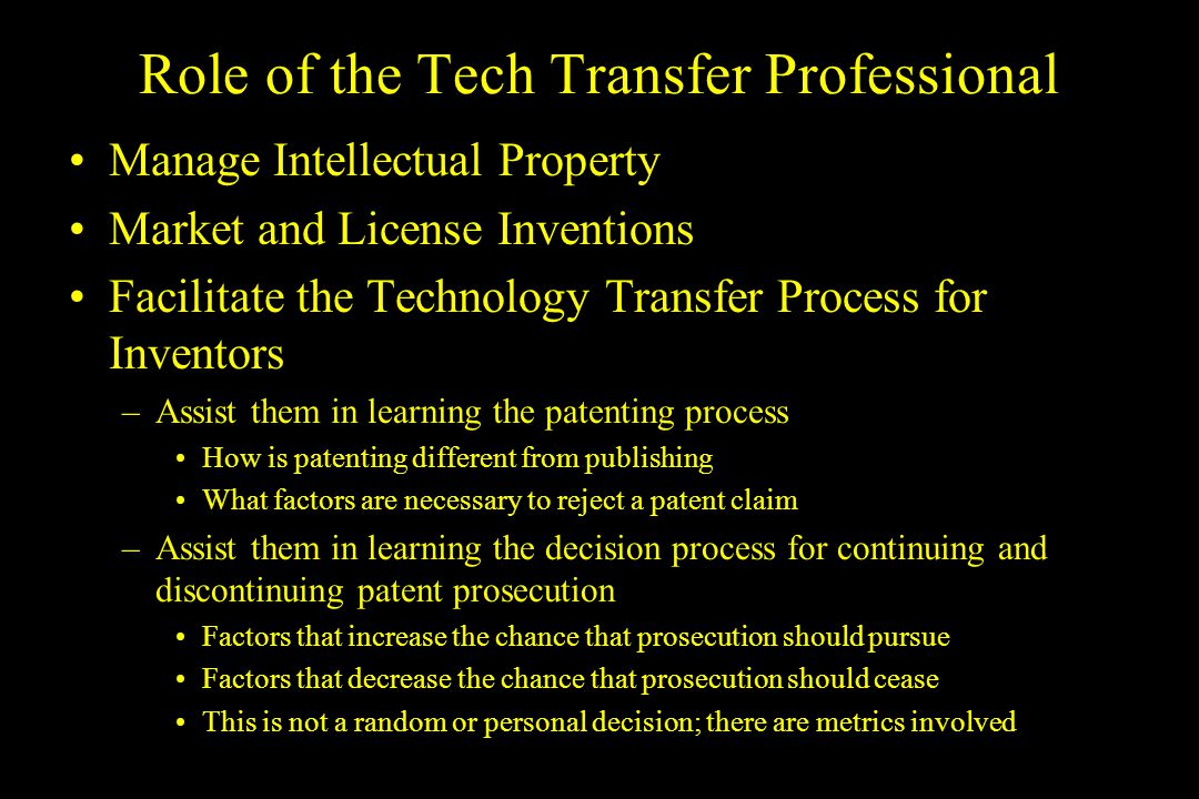 Role of the Tech Transfer Professional Manage Intellectual Property Market and License Inventions Facilitate the Technology Transfer Process for Inventors –Assist them in learning the patenting process How is patenting different from publishing What factors are necessary to reject a patent claim –Assist them in learning the decision process for continuing and discontinuing patent prosecution Factors that increase the chance that prosecution should pursue Factors that decrease the chance that prosecution should cease This is not a random or personal decision; there are metrics involved