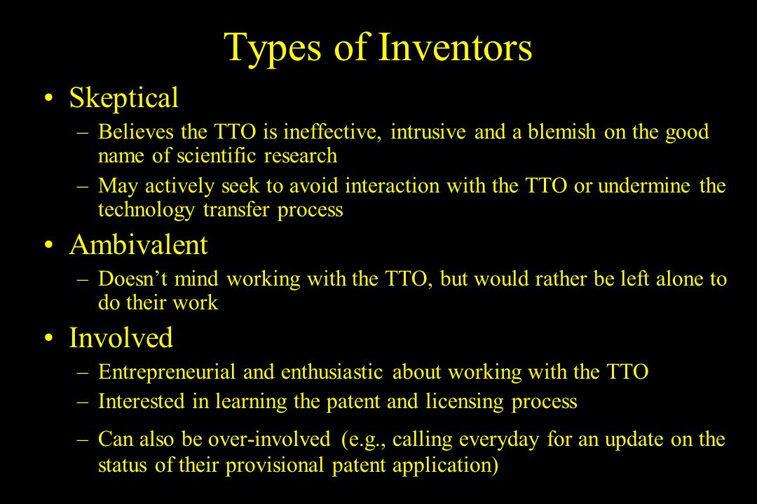 Goals for Interacting with Inventors Skeptical or Ambivalent –Convince the inventor that a partnership with the TTO can be productive and beneficial –Get them to see you as a person, not as a bureaucrat or impediment to their research –Establish confidence with them that you are capable and have their best interests in mind Involved –Maintain their involvement and interest in tech transfer by encouraging their participation and answering their questions –Strategically get them to dial it back when they are being overbearing