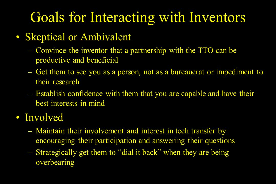Techniques for Inventor Interactions Make the effort to know your inventor –Contact the inventor directly Try to meet face-to-face at least once, if not every so often If you cant have a face to face meeting, talk via telephone Chance to understand each others personalities –Find a common bond Similar interests or backgrounds; this can even be your interest in the invention Potential to diffuse a tough decision