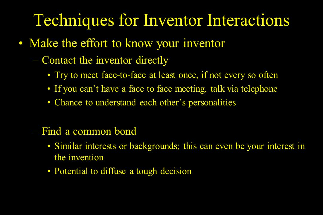 Techniques for Inventor Interactions Make the effort to know your inventors baby –Learn the science behind their invention Opportunity to learn more about the invention Ask questions- it shows that you have an interest in their work –Give them a chance to speak to you about the invention Opportunity to discuss what they are passionate about Attend a lab meeting or local talk given by the inventor Theres no substitute for caring