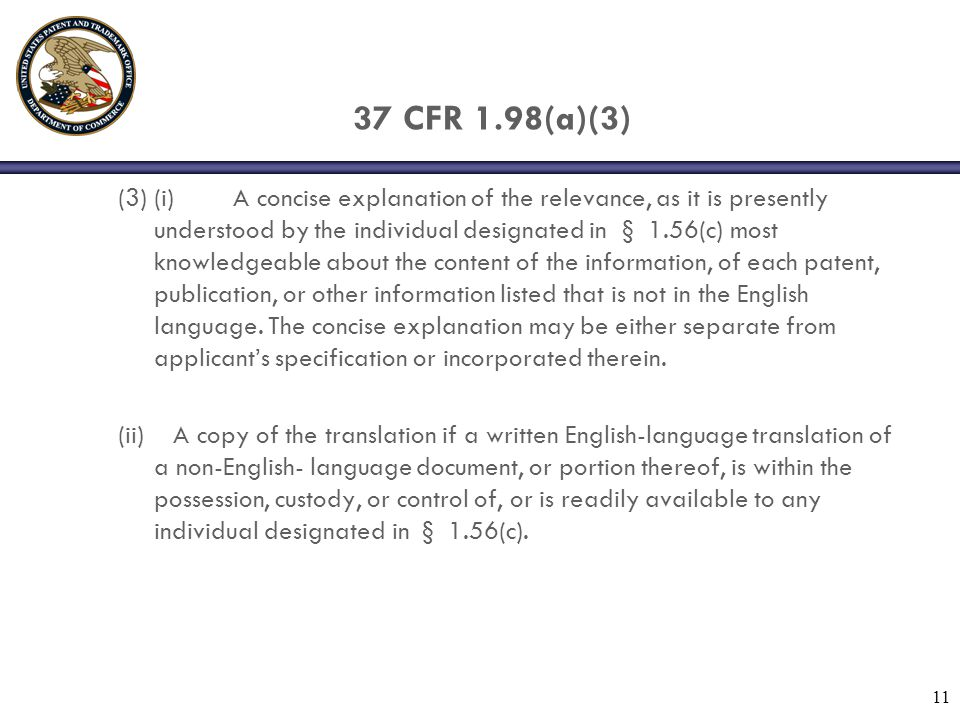 11 37 CFR 1.98(a)(3) (3) (i) A concise explanation of the relevance, as it is presently understood by the individual designated in § 1.56(c) most knowledgeable about the content of the information, of each patent, publication, or other information listed that is not in the English language.