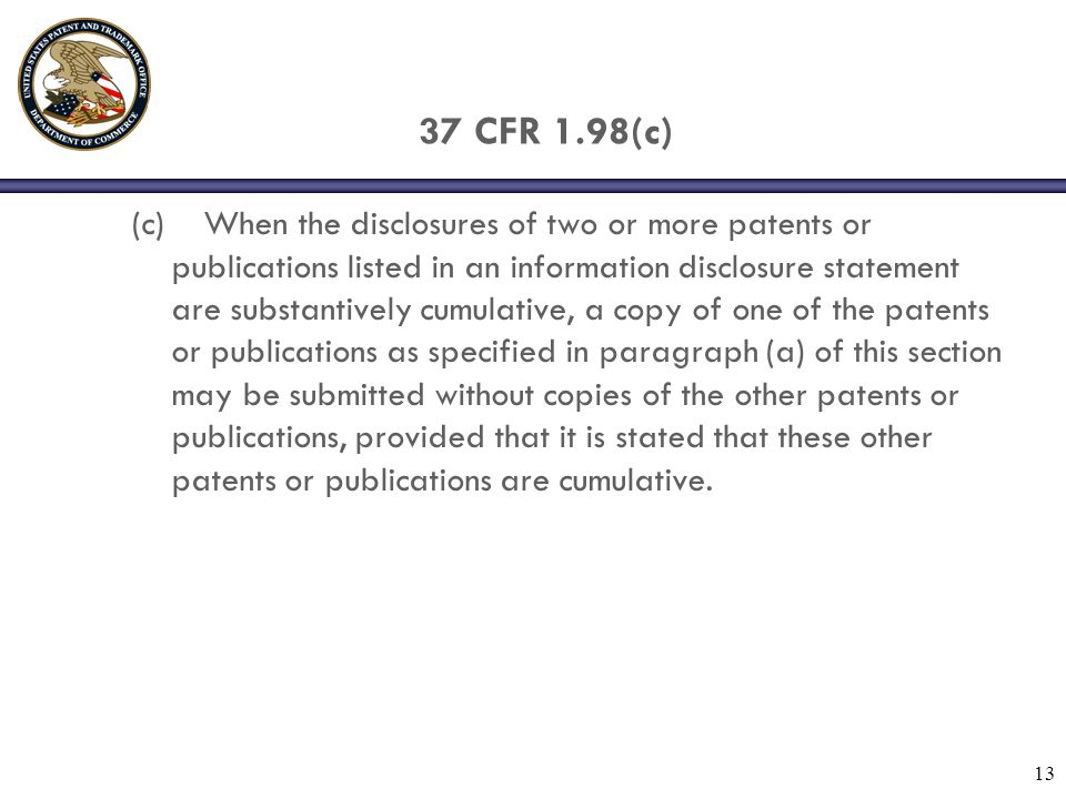 13 37 CFR 1.98(c) (c) When the disclosures of two or more patents or publications listed in an information disclosure statement are substantively cumulative, a copy of one of the patents or publications as specified in paragraph (a) of this section may be submitted without copies of the other patents or publications, provided that it is stated that these other patents or publications are cumulative.