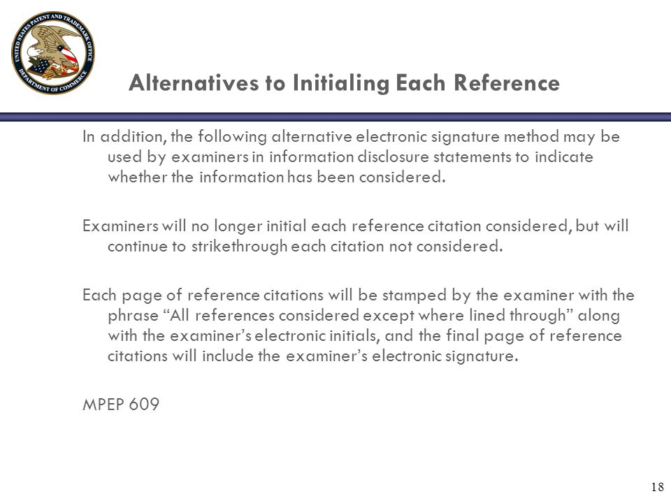 18 Alternatives to Initialing Each Reference In addition, the following alternative electronic signature method may be used by examiners in information disclosure statements to indicate whether the information has been considered.