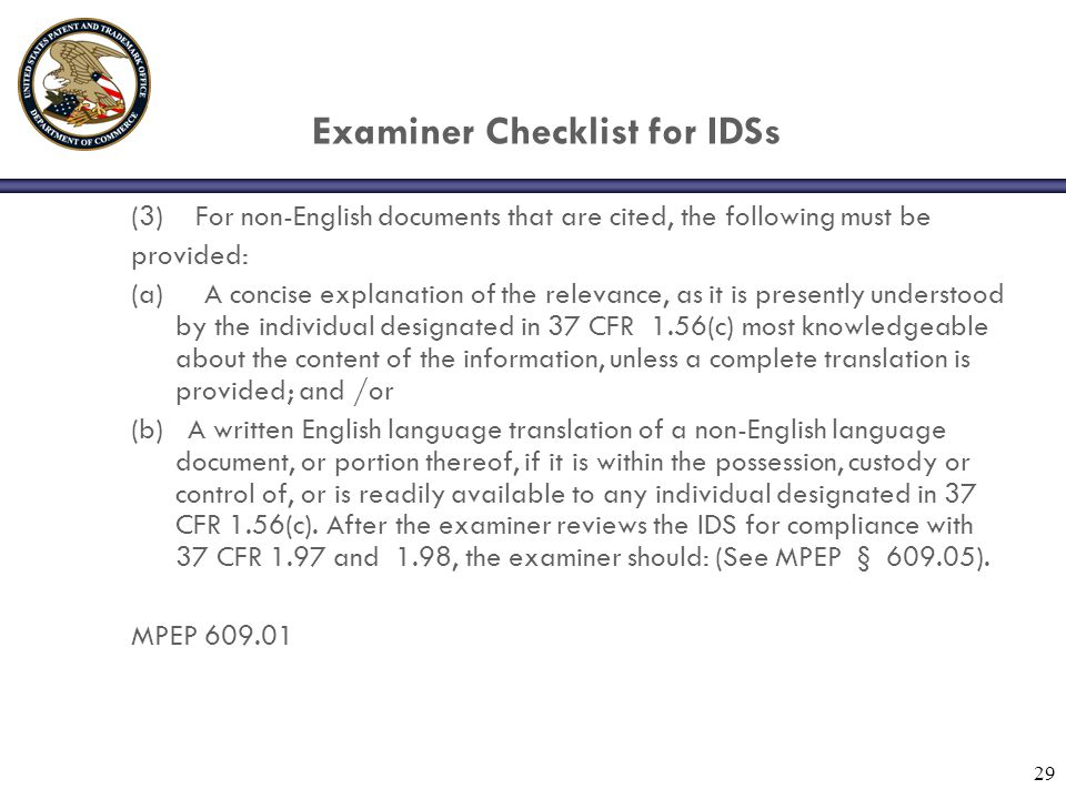29 Examiner Checklist for IDSs (3) For non-English documents that are cited, the following must be provided: (a) A concise explanation of the relevance, as it is presently understood by the individual designated in 37 CFR 1.56(c) most knowledgeable about the content of the information, unless a complete translation is provided; and /or (b) A written English language translation of a non-English language document, or portion thereof, if it is within the possession, custody or control of, or is readily available to any individual designated in 37 CFR 1.56(c).