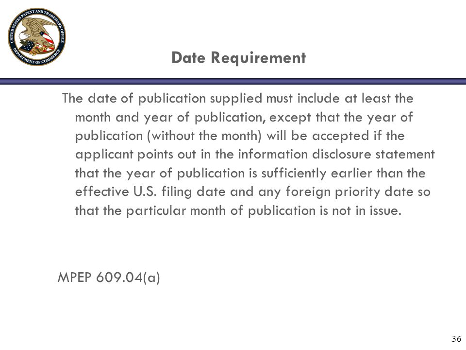 36 Date Requirement The date of publication supplied must include at least the month and year of publication, except that the year of publication (without the month) will be accepted if the applicant points out in the information disclosure statement that the year of publication is sufficiently earlier than the effective U.S.