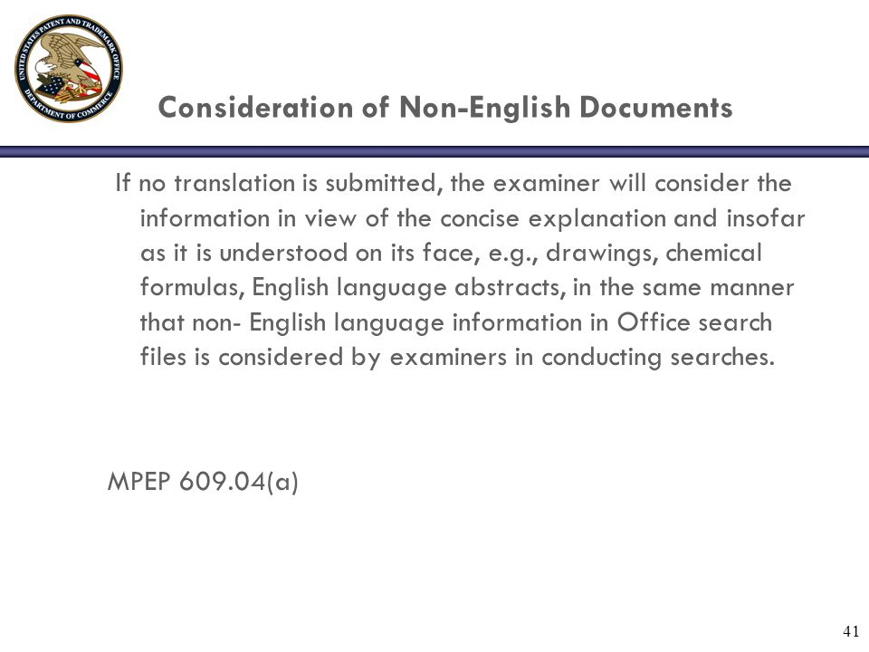 41 Consideration of Non-English Documents If no translation is submitted, the examiner will consider the information in view of the concise explanation and insofar as it is understood on its face, e.g., drawings, chemical formulas, English language abstracts, in the same manner that non- English language information in Office search files is considered by examiners in conducting searches.