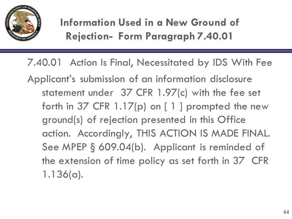 44 Information Used in a New Ground of Rejection- Form Paragraph 7.40.01 7.40.01 Action Is Final, Necessitated by IDS With Fee Applicants submission of an information disclosure statement under 37 CFR 1.97(c) with the fee set forth in 37 CFR 1.17(p) on [ 1 ] prompted the new ground(s) of rejection presented in this Office action.