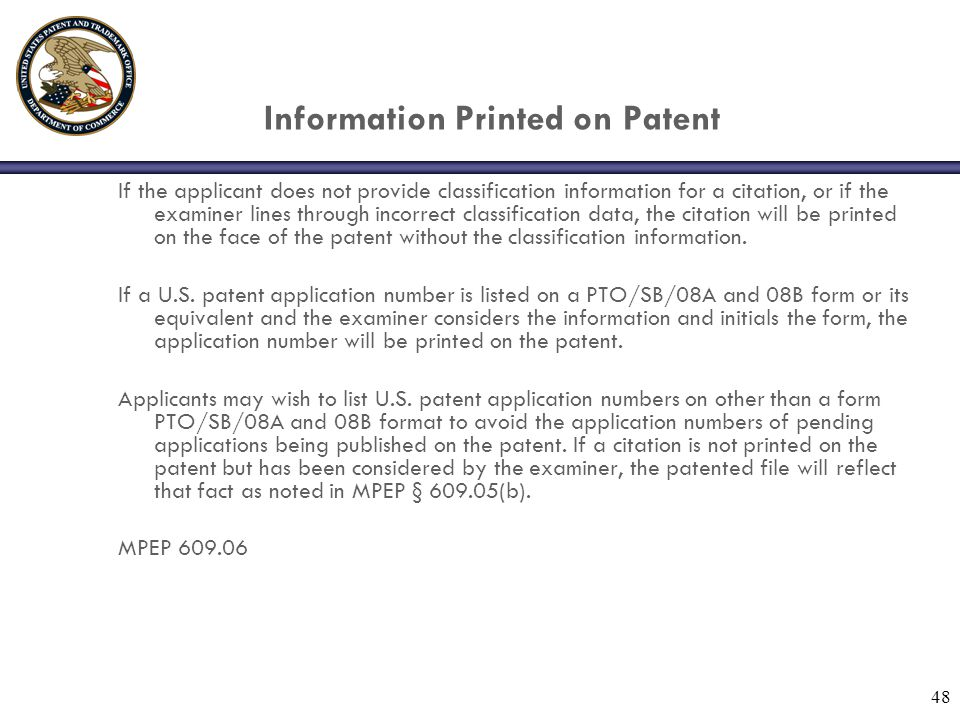 48 Information Printed on Patent If the applicant does not provide classification information for a citation, or if the examiner lines through incorrect classification data, the citation will be printed on the face of the patent without the classification information.