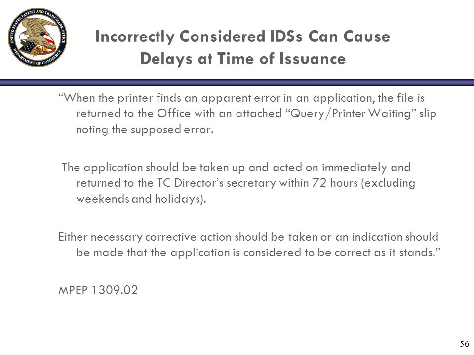 56 Incorrectly Considered IDSs Can Cause Delays at Time of Issuance When the printer finds an apparent error in an application, the file is returned to the Office with an attached Query/Printer Waiting slip noting the supposed error.