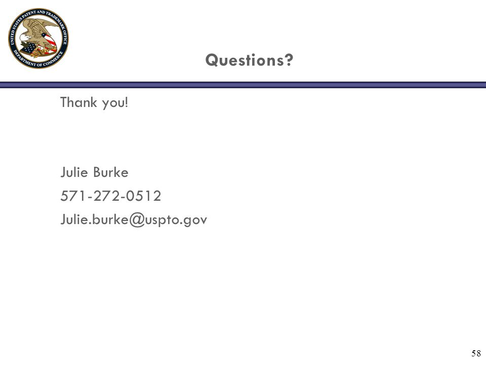 58 Questions? Thank you! Julie Burke 571-272-0512 Julie.burke@uspto.gov