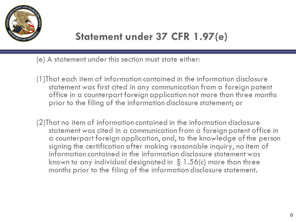 6 Statement under 37 CFR 1.97(e) (e) A statement under this section must state either: (1)That each item of information contained in the information disclosure statement was first cited in any communication from a foreign patent office in a counterpart foreign application not more than three months prior to the filing of the information disclosure statement; or (2)That no item of information contained in the information disclosure statement was cited in a communication from a foreign patent office in a counterpart foreign application, and, to the knowledge of the person signing the certification after making reasonable inquiry, no item of information contained in the information disclosure statement was known to any individual designated in § 1.56(c) more than three months prior to the filing of the information disclosure statement.