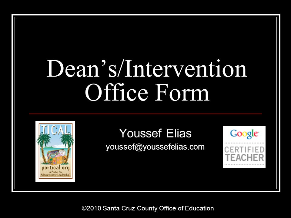 ©2010 Santa Cruz County Office of Education Overview Collect data on student visitation to Deans Office Google Forms are easy to access thru any internet connected device Automatically aggregate and disaggregate data Analyze data to maximize intervention strategies