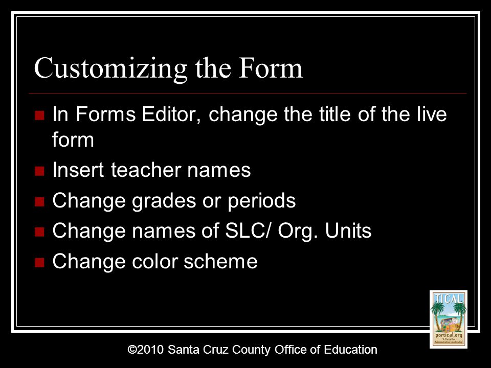 ©2010 Santa Cruz County Office of Education Customizing the Form In Forms Editor, change the title of the live form Insert teacher names Change grades or periods Change names of SLC/ Org.