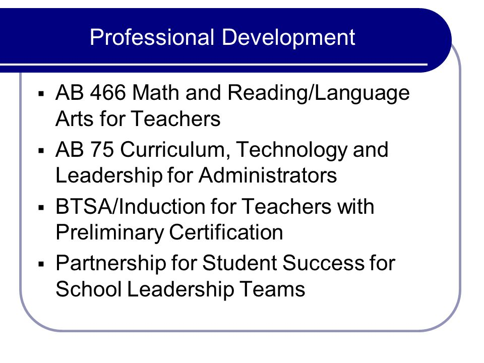 Professional Development AB 466 Math and Reading/Language Arts for Teachers AB 75 Curriculum, Technology and Leadership for Administrators BTSA/Induction for Teachers with Preliminary Certification Partnership for Student Success for School Leadership Teams