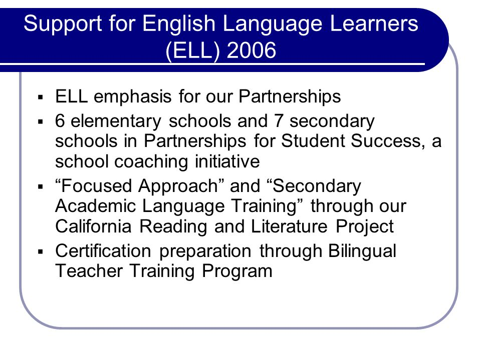 Support for English Language Learners (ELL) 2006 ELL emphasis for our Partnerships 6 elementary schools and 7 secondary schools in Partnerships for Student Success, a school coaching initiative Focused Approach and Secondary Academic Language Training through our California Reading and Literature Project Certification preparation through Bilingual Teacher Training Program