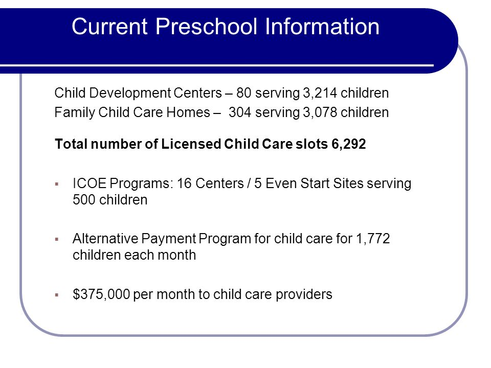 Current Preschool Information Child Development Centers – 80 serving 3,214 children Family Child Care Homes – 304 serving 3,078 children Total number of Licensed Child Care slots 6,292 ICOE Programs: 16 Centers / 5 Even Start Sites serving 500 children Alternative Payment Program for child care for 1,772 children each month $375,000 per month to child care providers