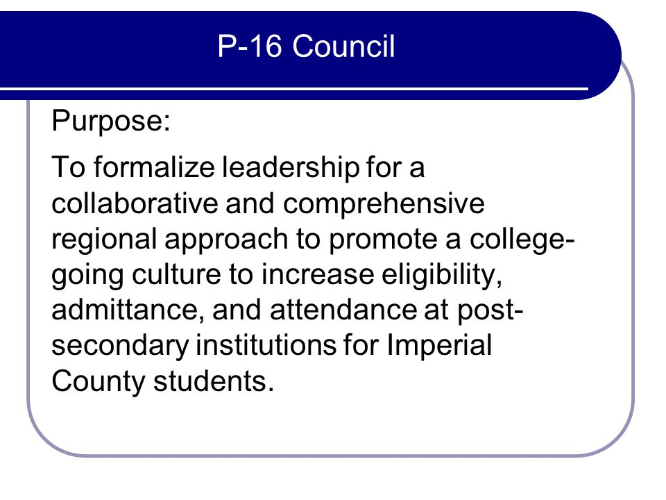 P-16 Council Purpose: To formalize leadership for a collaborative and comprehensive regional approach to promote a college- going culture to increase eligibility, admittance, and attendance at post- secondary institutions for Imperial County students.