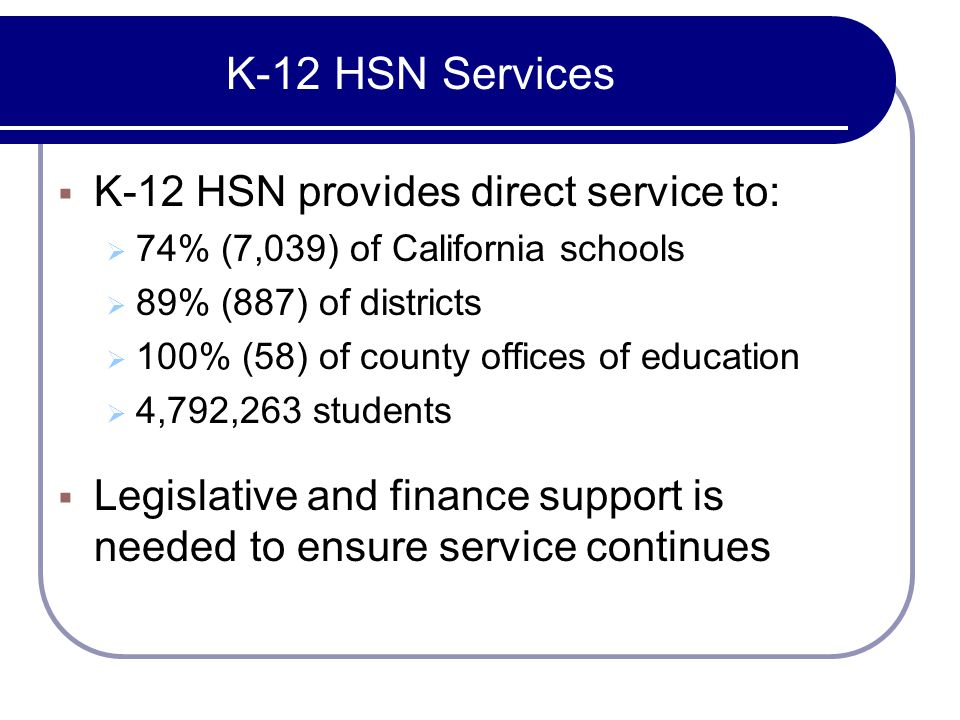 K-12 HSN Services K-12 HSN provides direct service to: 74% (7,039) of California schools 89% (887) of districts 100% (58) of county offices of education 4,792,263 students Legislative and finance support is needed to ensure service continues