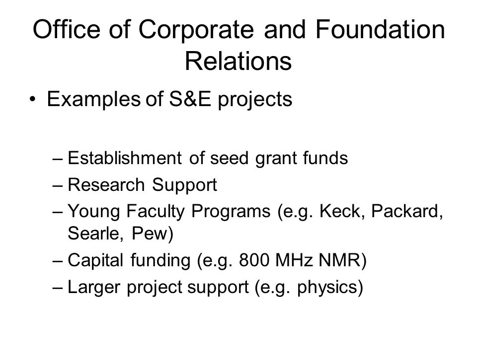 Office of Corporate and Foundation Relations Examples of S&E projects –Establishment of seed grant funds –Research Support –Young Faculty Programs (e.g.