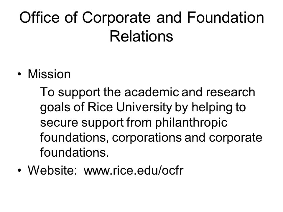 Office of Corporate and Foundation Relations Mission To support the academic and research goals of Rice University by helping to secure support from philanthropic foundations, corporations and corporate foundations.